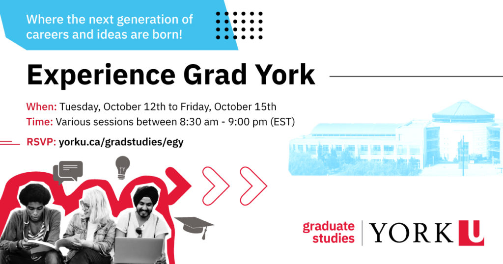 Where the next generation of careers and ideas are born! Experience Grad York. When: Tuesday, October 12th to Friday, October 15th. Time: Various sessions between 8:30 am - 9:00 pm (EST) RSVP: yorku.ca/gradstudies/egy
